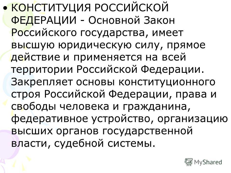 КОНСТИТУЦИЯ РОССИЙСКОЙ ФЕДЕРАЦИИ - Основной Закон Российского государства, имеет высшую юридическую силу, прямое действие и применяется на всей территории Российской Федерации. Закрепляет основы конституционного строя Российской Федерации, права и св