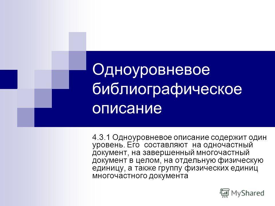 Одноуровневое библиографическое описание 4.3.1 Одноуровневое описание содержит один уровень. Его составляют на одночастный документ, на завершенный многочастный документ в целом, на отдельную физическую единицу, а также группу физических единиц много