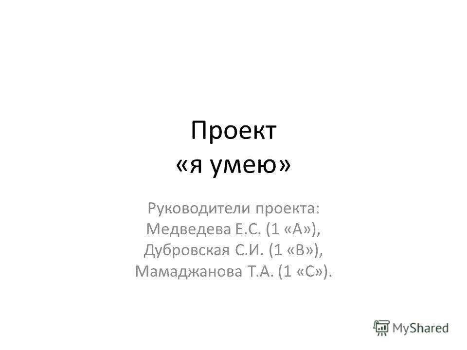 Проект «я умею» Руководители проекта: Медведева Е.С. (1 «А»), Дубровская С.И. (1 «В»), Мамаджанова Т.А. (1 «С»).