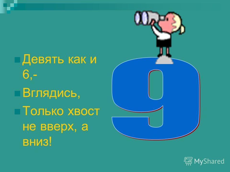 Девять как и 6,- Вглядись, Только хвост не вверх, а вниз!