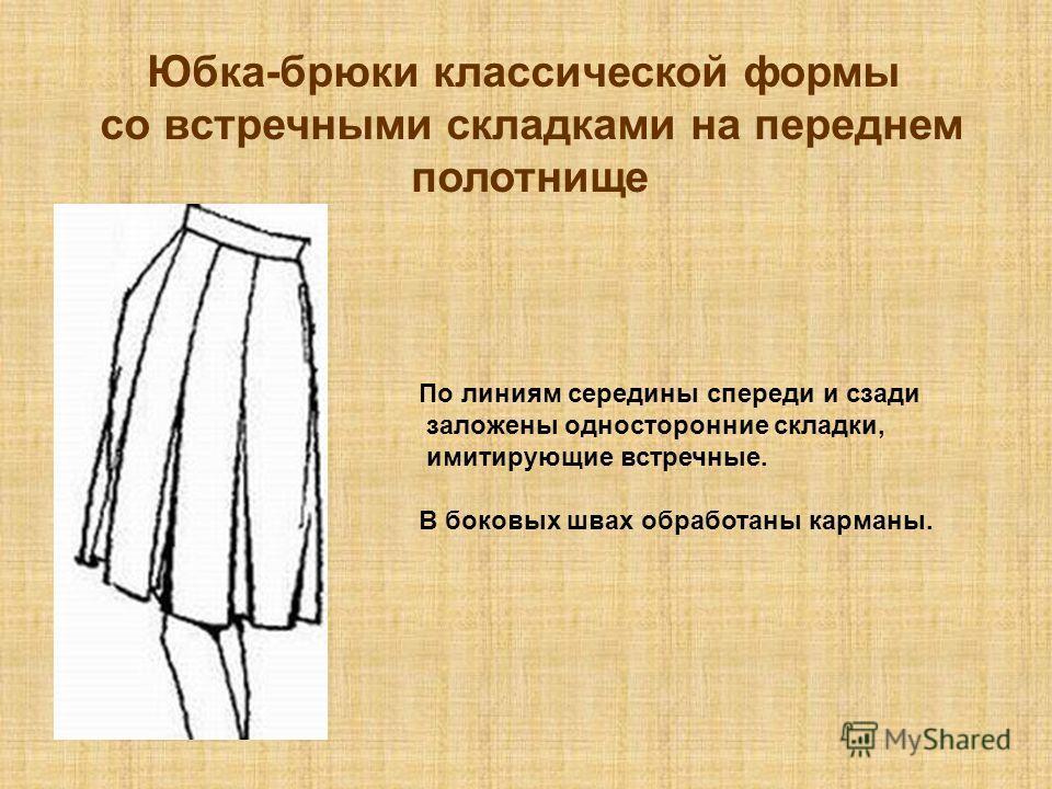 Юбка-брюки классической формы со встречными складками на переднем полотнище По линиям середины спереди и сзади заложены односторонние складки, имитирующие встречные. В боковых швах обработаны карманы.
