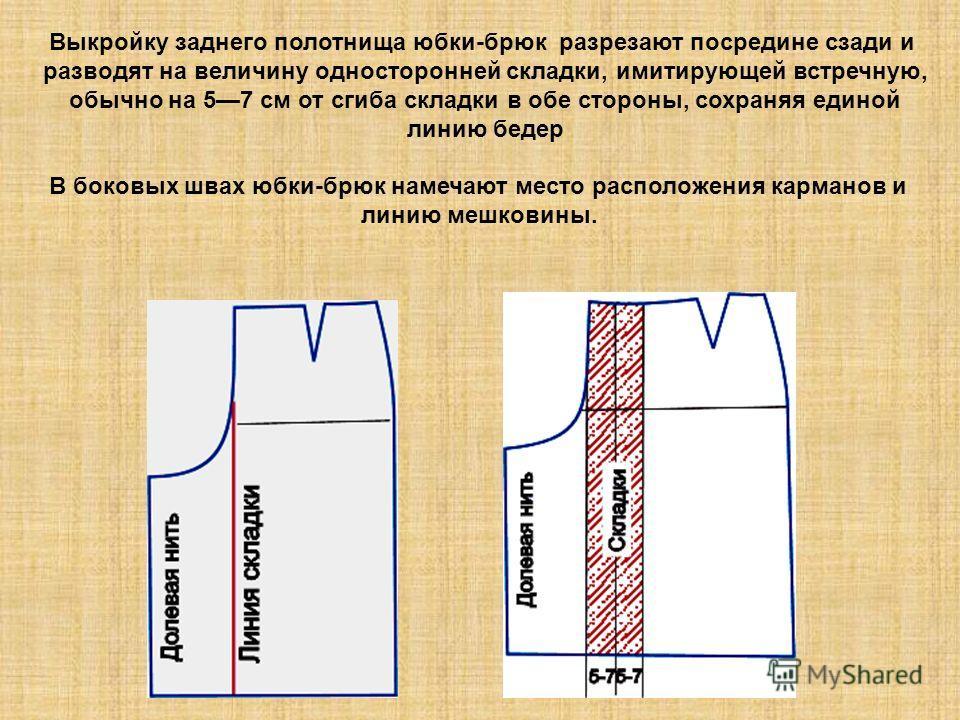 Выкройку заднего полотнища юбки-брюк разрезают посредине сзади и разводят на величину односторонней складки, имитирующей встречную, обычно на 57 см от сгиба складки в обе стороны, сохраняя единой линию бедер В боковых швах юбки-брюк намечают место ра