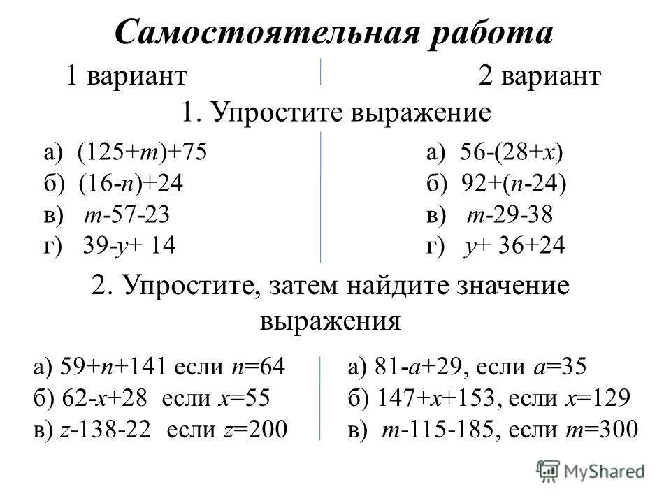 Самостоятельная работа 1 вариант2 вариант 1. Упростите выражение а) (125+m)+75 б) (16-n)+24 в) m-57-23 г) 39-y+ 14 а) 56-(28+x) б) 92+(n-24) в) m-29-38 г) y+ 36+24 2. Упростите, затем найдите значение выражения а) 59+n+141 если n=64 б) 62-x+28 если x