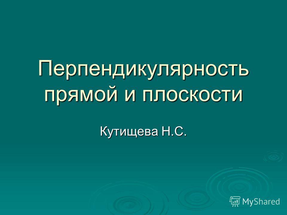 Перпендикулярность прямой и плоскости Кутищева Н.С.