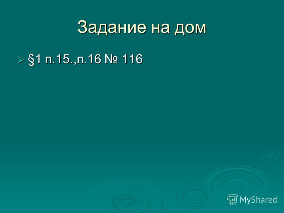 Задание на дом §1 п.15.,п.16 116