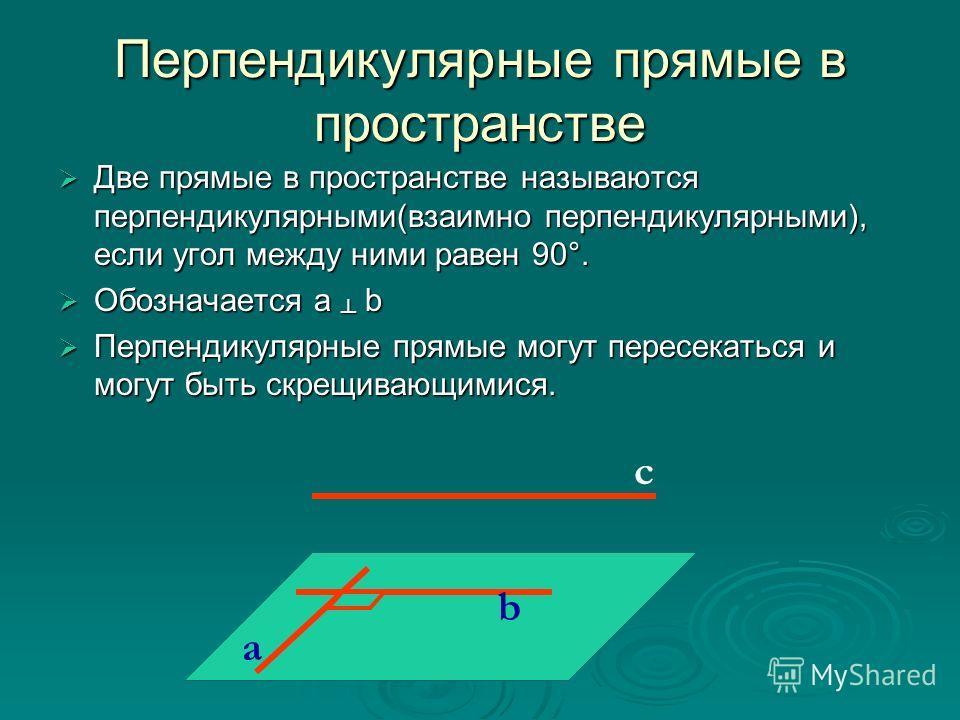 Перпендикулярные прямые в пространстве Две прямые в пространстве называются перпендикулярными(взаимно перпендикулярными), если угол между ними равен 90°. Две прямые в пространстве называются перпендикулярными(взаимно перпендикулярными), если угол меж