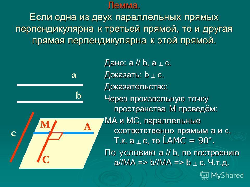 Дано: а // b, а с. Доказать: b с. Доказательство: Через произвольную точку пространства М проведём: МА и МС, параллельные соответственно прямым а и с. Т.к. а с, то ĹАМС = 90°. По условию а // b, по построению а//МА => b//МА => b с. Ч.т.д. а b c M A C