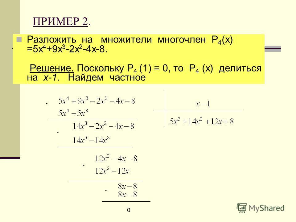 ПРИМЕР 2. Разложить на множители многочлен Р 4 (х) =5х 4 +9х 3 -2х 2 -4х-8. Решение. Поскольку Р 4 (1) = 0, то Р 4 (х) делиться на х-1. Найдем частное 0 - - - -