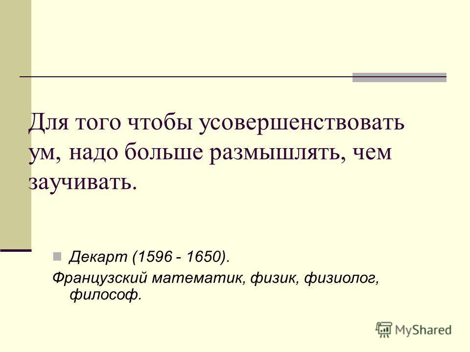 Для того чтобы усовершенствовать ум, надо больше размышлять, чем заучивать. Декарт (1596 - 1650). Французский математик, физик, физиолог, философ.