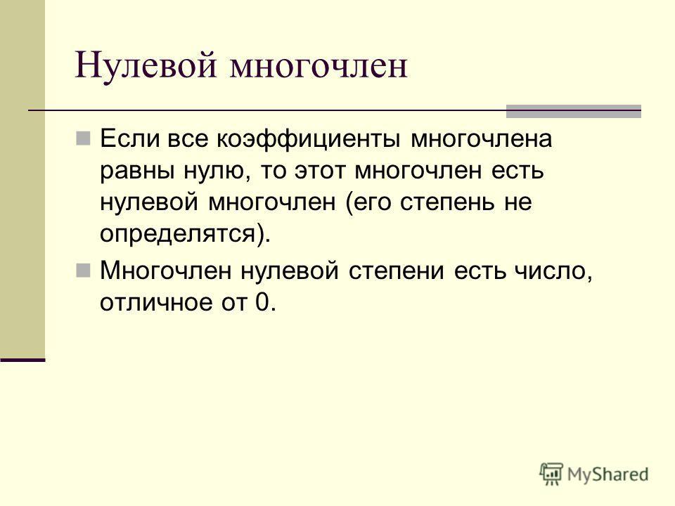 Нулевой многочлен Если все коэффициенты многочлена равны нулю, то этот многочлен есть нулевой многочлен (его степень не определятся). Многочлен нулевой степени есть число, отличное от 0.