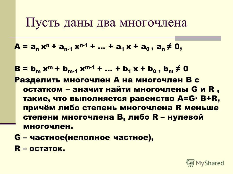 Пусть даны два многочлена A = a n x n + a n-1 x n-1 + … + a 1 x + a 0, a n 0, B = b m x m + b m-1 x m-1 + … + b 1 x + b 0, b m 0 Разделить многочлен А на многочлен В с остатком – значит найти многочлены G и R, такие, что выполняется равенство A=G· B+