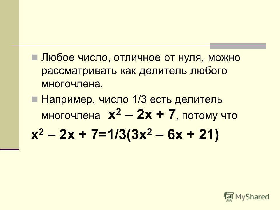 Любое число, отличное от нуля, можно рассматривать как делитель любого многочлена. Например, число 1/3 есть делитель многочлена x 2 – 2x + 7, потому что x 2 – 2x + 7=1/3(3x 2 – 6x + 21)