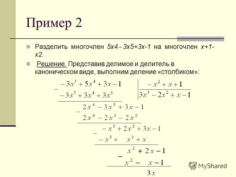 Пример 2 Разделить многочлен 5x4 - 3х5+3х-1 на многочлен х+1- х2. Решение. Представив делимое и делитель в каноническом виде, выполним деление «столбиком»: