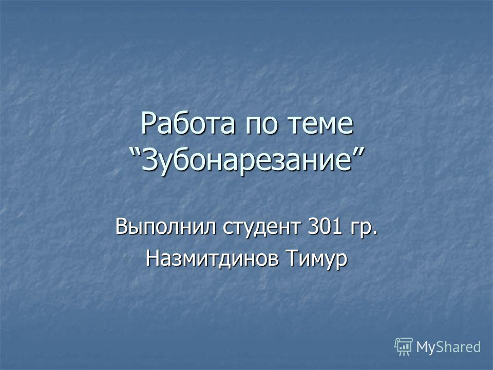 Работа по темеЗубонарезание Выполнил студент 301 гр. Назмитдинов Тимур