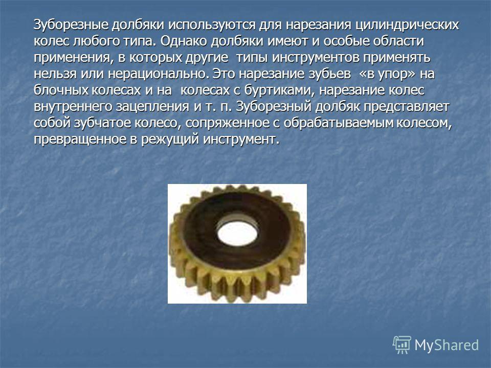 Зуборезные долбяки используются для нарезания цилиндрических колес любого типа. Однако долбяки имеют и особые области применения, в которых другие типы инструментов применять нельзя или нерационально. Это нарезание зубьев «в упор» на блочных колесах