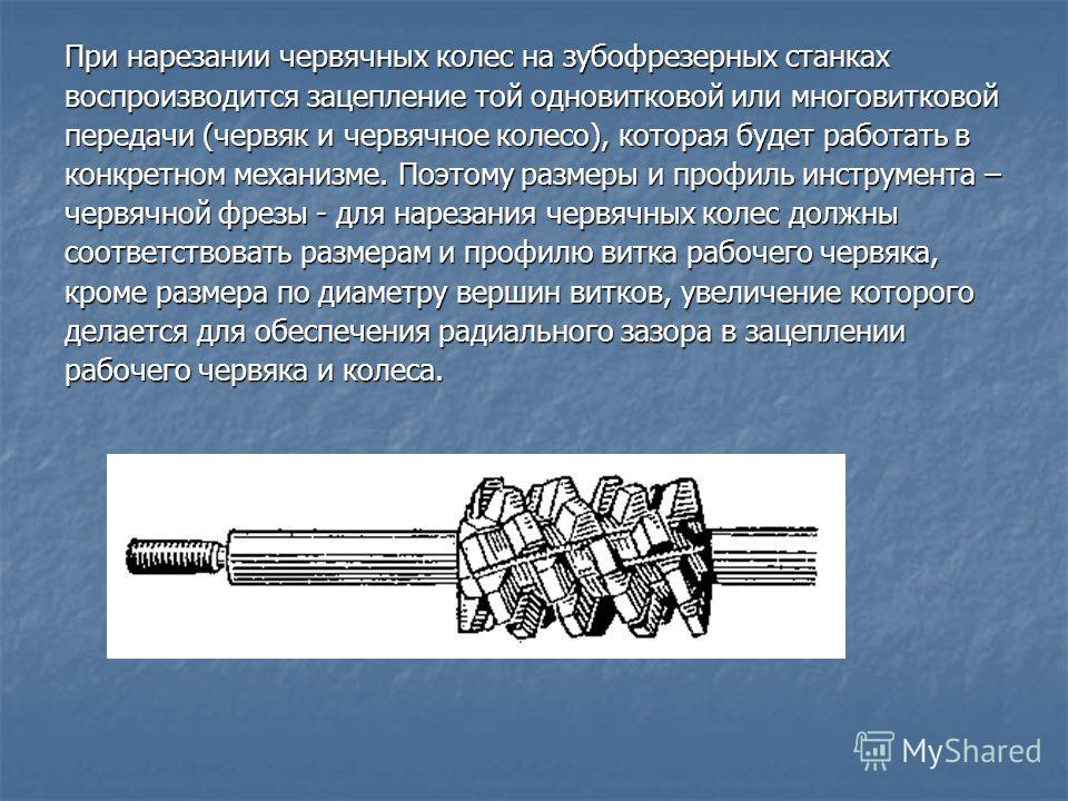 При нарезании червячных колес на зубофрезерных станках воспроизводится зацепление той одновитковой или многовитковой передачи (червяк и червячное колесо), которая будет работать в конкретном механизме. Поэтому размеры и профиль инструмента – червячно