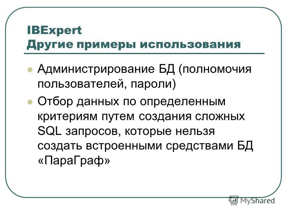 IBExpert Другие примеры использования Администрирование БД (полномочия пользователей, пароли) Отбор данных по определенным критериям путем создания сложных SQL запросов, которые нельзя создать встроенными средствами БД «ПараГраф»