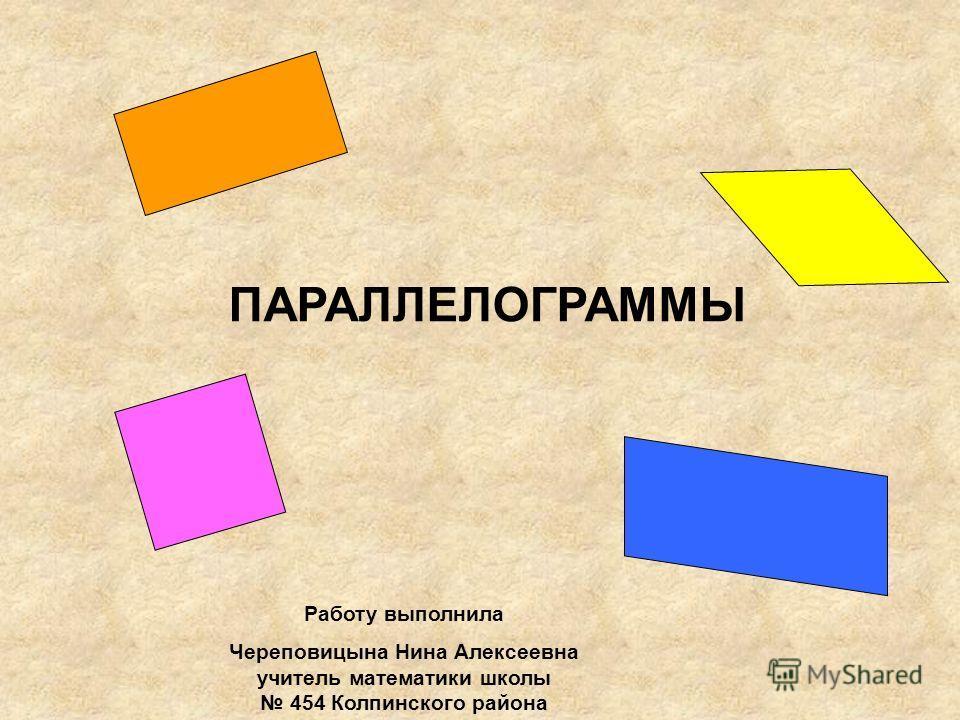 ПАРАЛЛЕЛОГРАММЫ Работу выполнила Череповицына Нина Алексеевна учитель математики школы 454 Колпинского района