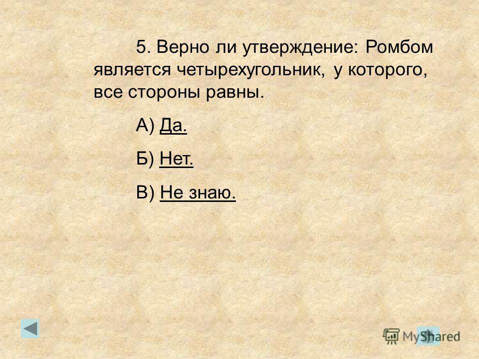 5. Верно ли утверждение: Ромбом является четырехугольник, у которого, все стороны равны. А) Да.Да. Б) Нет.Нет. В) Не знаю.Не знаю.