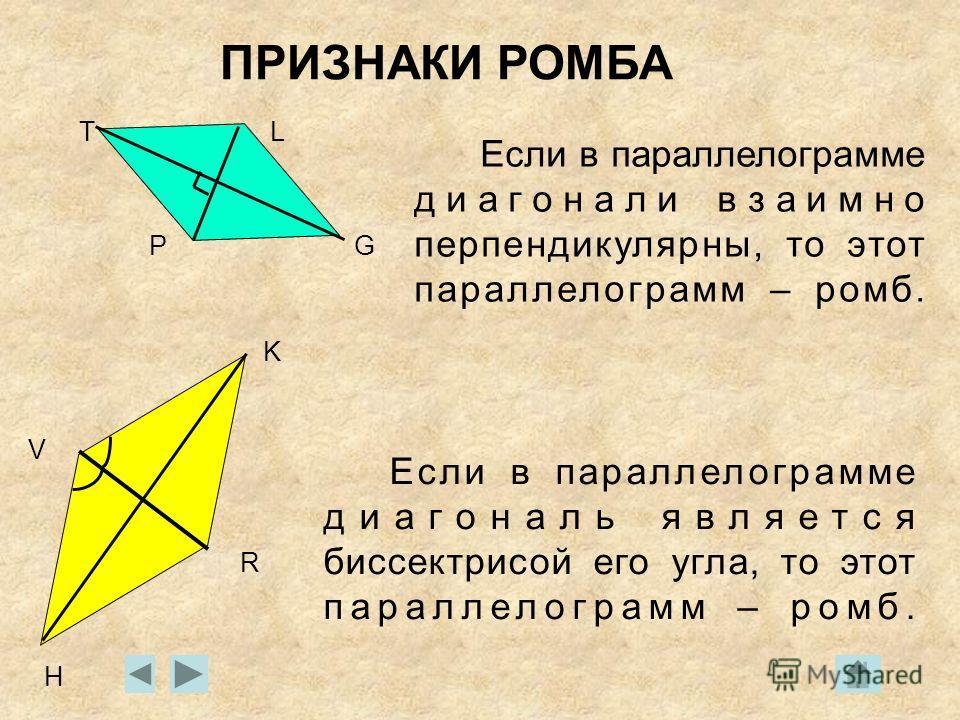 ПРИЗНАКИ РОМБА Если в параллелограмме диагонали взаимно перпендикулярны, то этот параллелограмм – ромб. Если в параллелограмме диагональ является биссектрисой его угла, то этот параллелограмм – ромб. T P L G H K R V