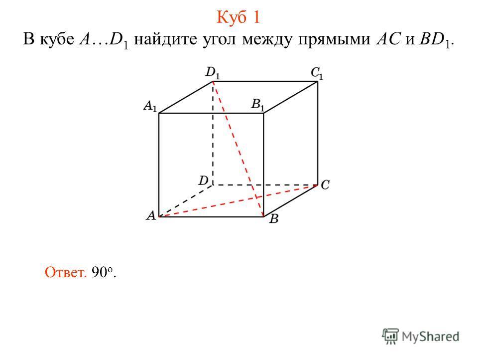 В кубе A…D 1 найдите угол между прямыми AC и BD 1. Ответ. 90 о. Куб 1