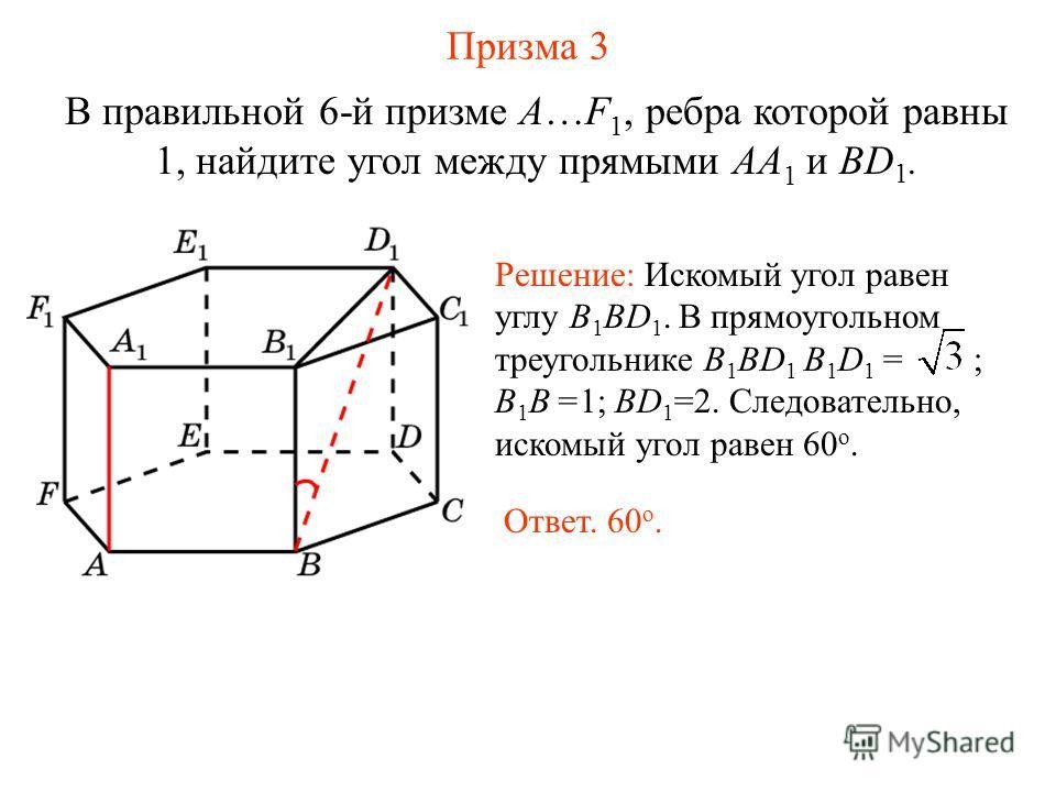В правильной 6-й призме A…F 1, ребра которой равны 1, найдите угол между прямыми AA 1 и BD 1. Призма 3 Решение: Искомый угол равен углу B 1 BD 1. В прямоугольном треугольнике B 1 BD 1 B 1 D 1 = ; B 1 B =1; BD 1 =2. Следовательно, искомый угол равен 6