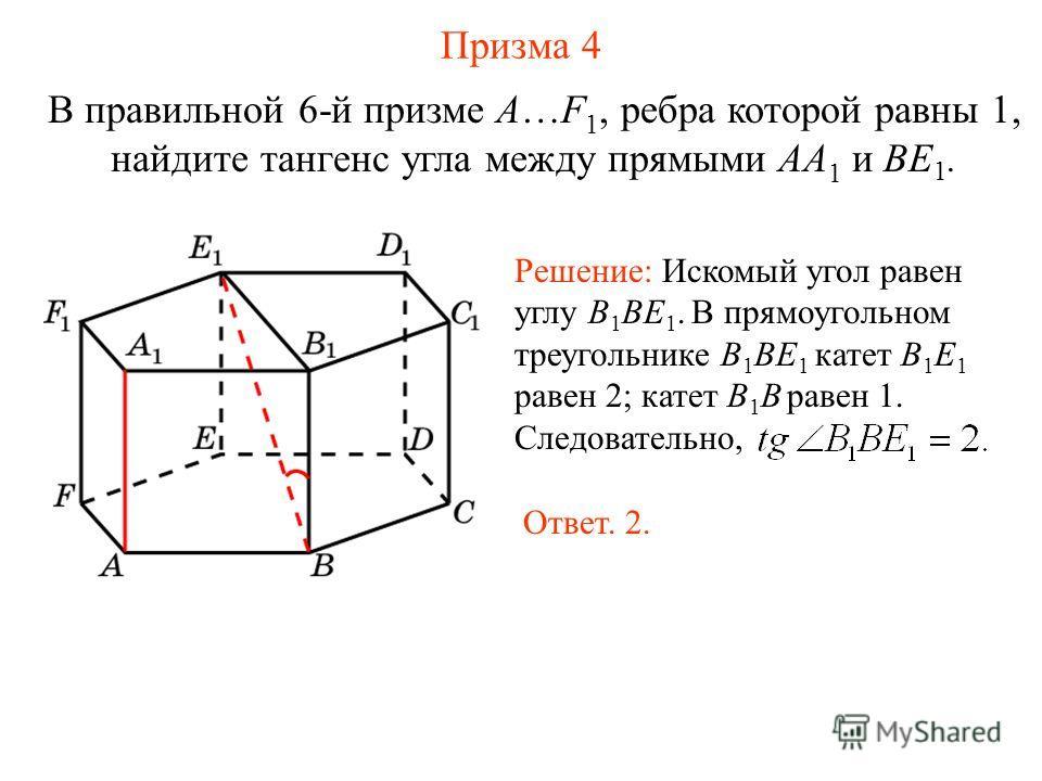В правильной 6-й призме A…F 1, ребра которой равны 1, найдите тангенс угла между прямыми AA 1 и BE 1. Призма 4 Решение: Искомый угол равен углу B 1 BE 1. В прямоугольном треугольнике B 1 BE 1 катет B 1 E 1 равен 2; катет B 1 B равен 1. Следовательно,