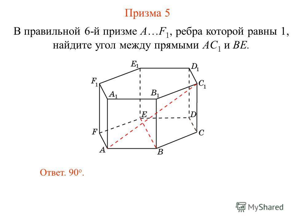 В правильной 6-й призме A…F 1, ребра которой равны 1, найдите угол между прямыми AС 1 и BE. Призма 5 Ответ. 90 о.