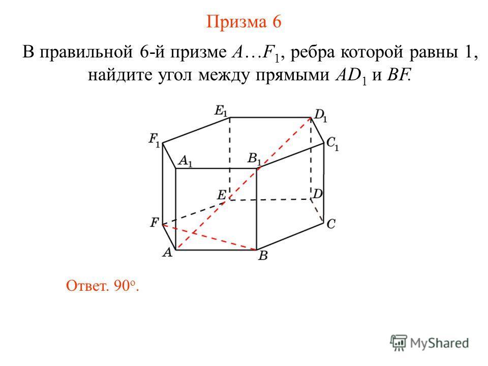 В правильной 6-й призме A…F 1, ребра которой равны 1, найдите угол между прямыми AD 1 и BF. Призма 6 Ответ. 90 о.