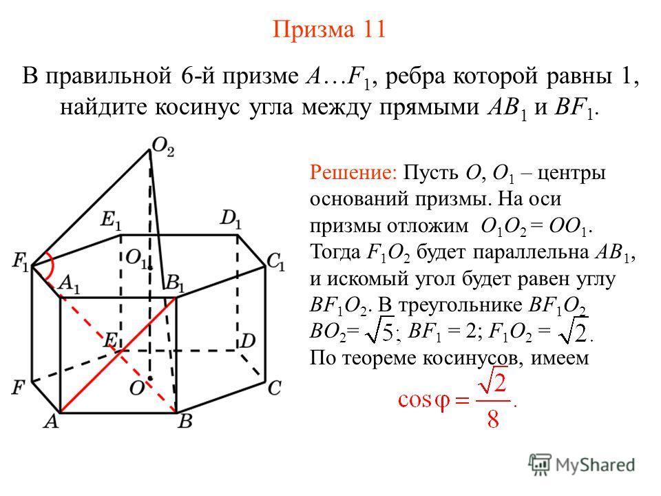 В правильной 6-й призме A…F 1, ребра которой равны 1, найдите косинус угла между прямыми AB 1 и BF 1. Решение: Пусть O, O 1 – центры оснований призмы. На оси призмы отложим O 1 O 2 = OO 1. Тогда F 1 O 2 будет параллельна AB 1, и искомый угол будет ра
