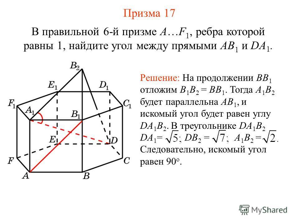 В правильной 6-й призме A…F 1, ребра которой равны 1, найдите угол между прямыми AB 1 и DA 1. Решение: На продолжении BB 1 отложим B 1 B 2 = BB 1. Тогда A 1 B 2 будет параллельна AB 1, и искомый угол будет равен углу DA 1 B 2. В треугольнике DA 1 B 2