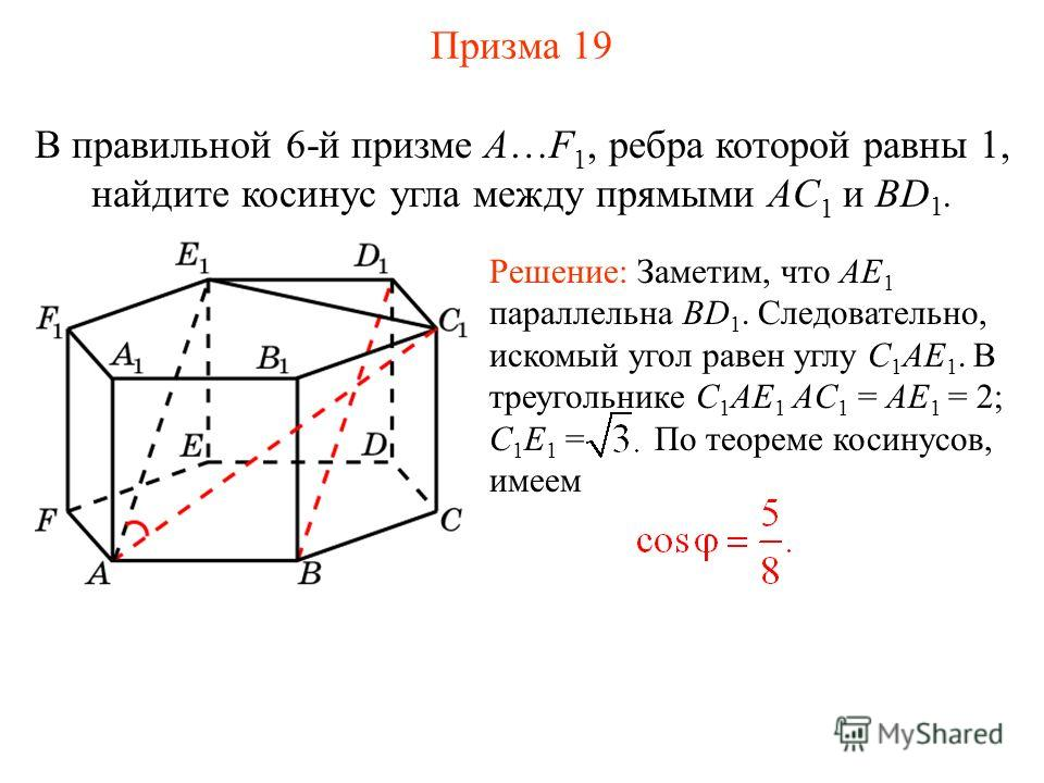 В правильной 6-й призме A…F 1, ребра которой равны 1, найдите косинус угла между прямыми AC 1 и BD 1. Решение: Заметим, что AE 1 параллельна BD 1. Следовательно, искомый угол равен углу C 1 AE 1. В треугольнике C 1 AE 1 AC 1 = AE 1 = 2; C 1 E 1 = По