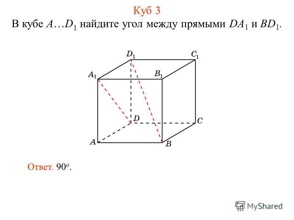 В кубе A…D 1 найдите угол между прямыми DA 1 и BD 1. Ответ. 90 о. Куб 3