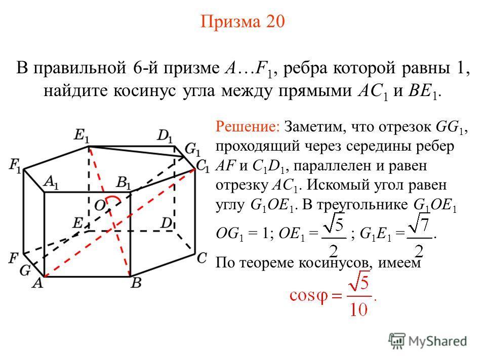 В правильной 6-й призме A…F 1, ребра которой равны 1, найдите косинус угла между прямыми AC 1 и BE 1. Решение: Заметим, что отрезок GG 1, проходящий через середины ребер AF и C 1 D 1, параллелен и равен отрезку AC 1. Искомый угол равен углу G 1 OE 1.