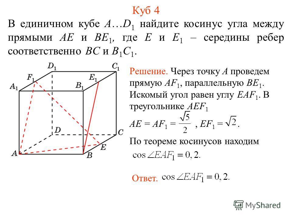 В единичном кубе A…D 1 найдите косинус угла между прямыми AE и BE 1, где E и E 1 – середины ребер соответственно BC и B 1 C 1. Куб 4 Решение. Через точку A проведем прямую AF 1, параллельную BE 1. Искомый угол равен углу EAF 1. В треугольнике AEF 1 A