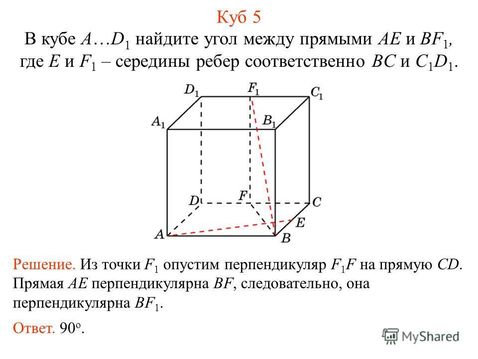 В кубе A…D 1 найдите угол между прямыми AE и BF 1, где E и F 1 – середины ребер соответственно BC и C 1 D 1. Куб 5 Решение. Из точки F 1 опустим перпендикуляр F 1 F на прямую CD. Прямая AE перпендикулярна BF, следовательно, она перпендикулярна BF 1.