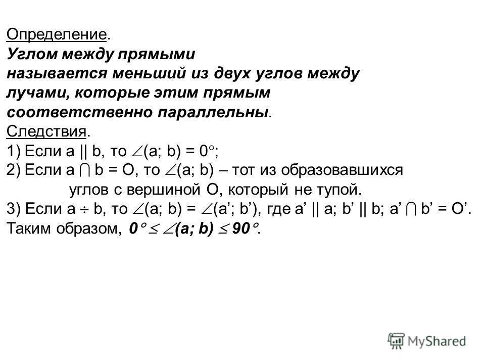 Определение. Углом между прямыми называется меньший из двух углов между лучами, которые этим прямым соответственно параллельны. Следствия. 1)Если а || b, то (a; b) = 0 ; 2)Если а b = O, то (a; b) – тот из образовавшихся углов с вершиной О, который не