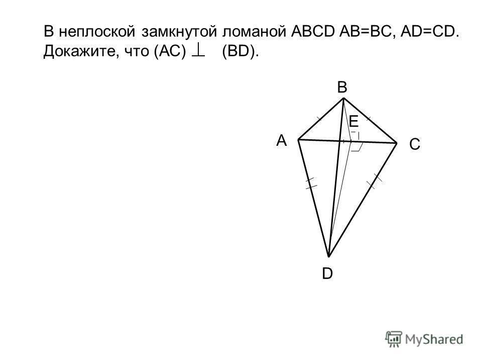 В неплоской замкнутой ломаной ABCD AB=BC, AD=CD. Докажите, что (АС) (BD). В А Е С D