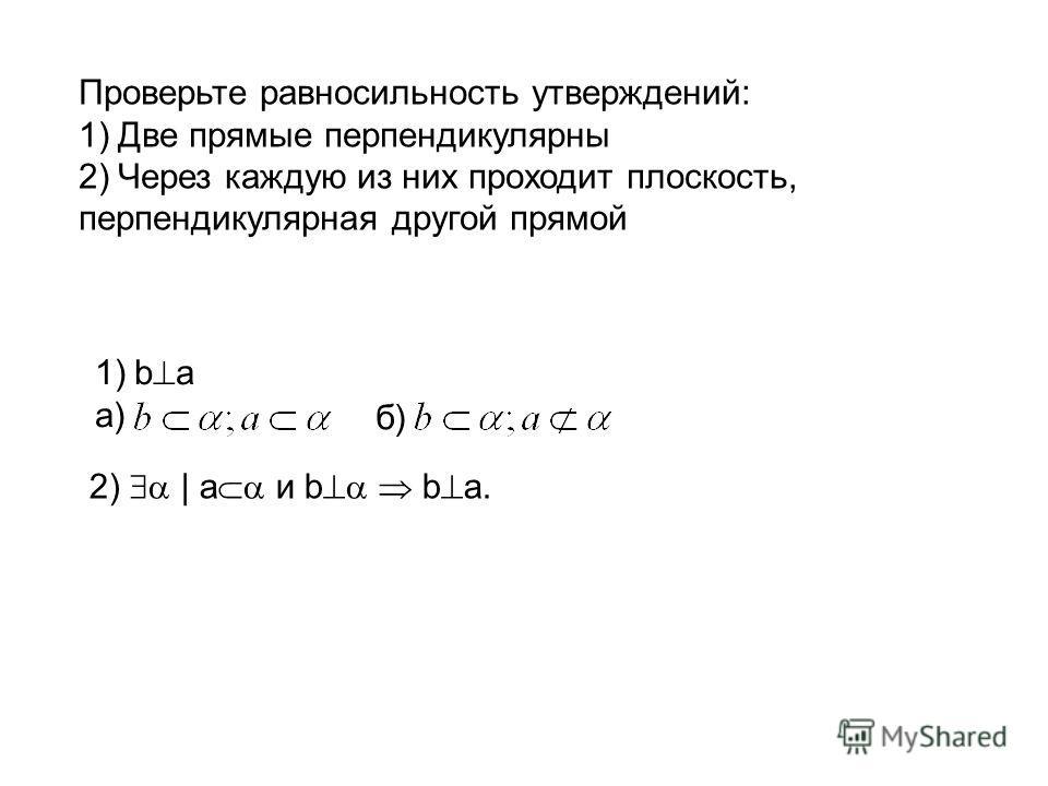 Проверьте равносильность утверждений: 1)Две прямые перпендикулярны 2)Через каждую из них проходит плоскость, перпендикулярная другой прямой 2) | a и b b a. 1)b a а) б)б)