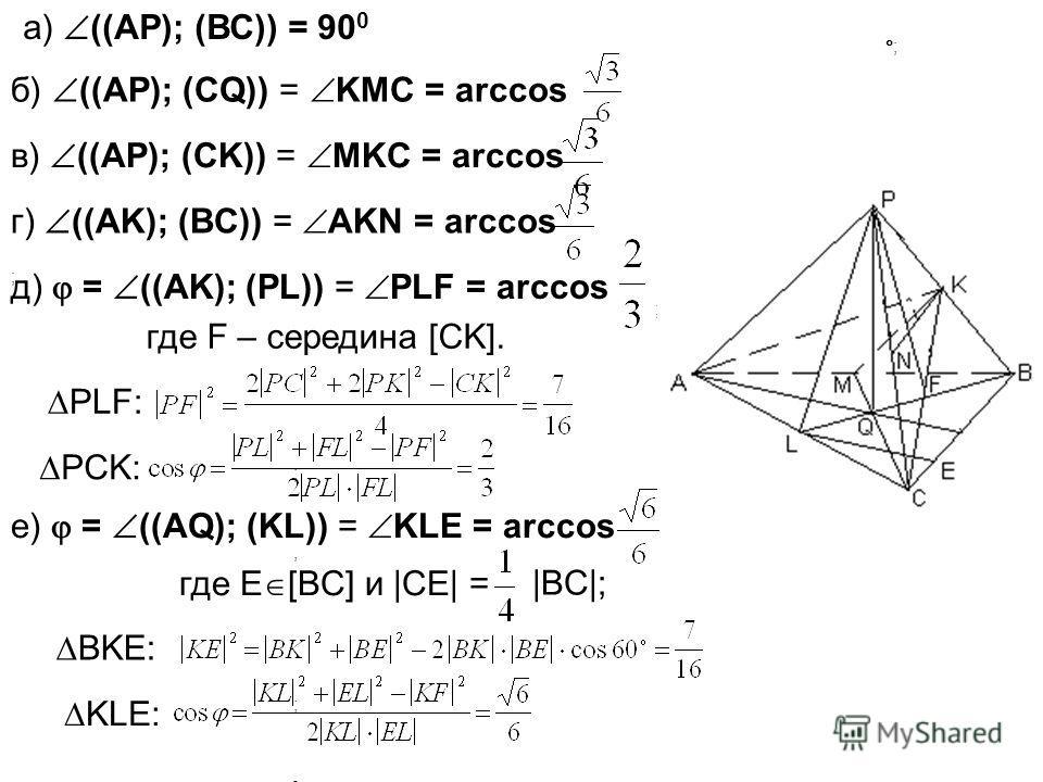 ; ; ;, ; ;, ; ] а) ((АР); (ВС)) = 90 0 б) ((АР); (СQ)) = KMС = arccos в) ((АР); (СK)) = MKС = arccos г) ((АK); (BC)) = AKN = arccos д) = ((АK); (PL)) = PLF = arccos е) = ((АQ); (KL)) = KLE = arccos где E [BC] и |CE| = |BC|; BKE: KLE: где F – середина