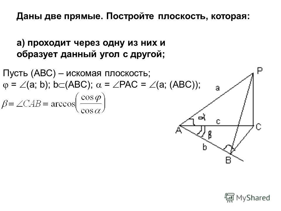 Даны две прямые. Постройте плоскость, которая: а) проходит через одну из них и образует данный угол с другой; Пусть (АВС) – искомая плоскость; = (a; b); b (ABC); = PAC = (a; (ABC));