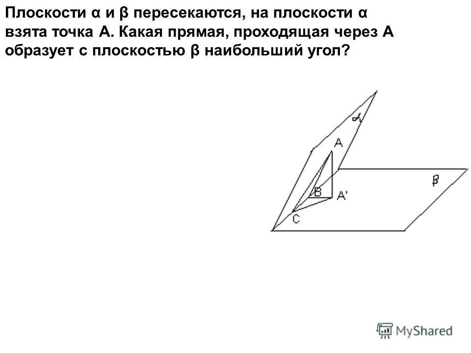 Плоскости α и β пересекаются, на плоскости α взята точка А. Какая прямая, проходящая через А образует с плоскостью β наибольший угол?