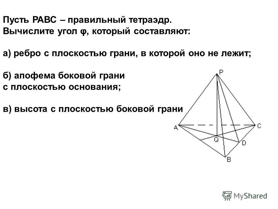Пусть РАВС – правильный тетраэдр. Вычислите угол φ, который составляют: а) ребро с плоскостью грани, в которой оно не лежит; б) апофема боковой грани с плоскостью основания; в) высота с плоскостью боковой грани