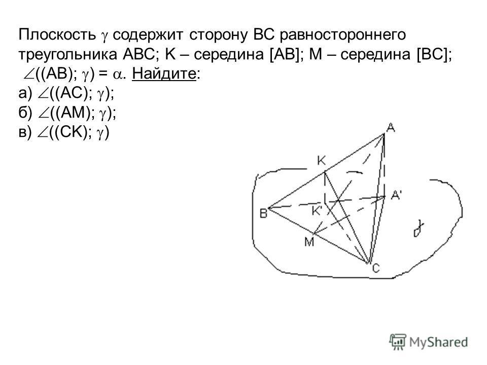 Плоскость содержит сторону ВС равностороннего треугольника АВС; K – середина [AB]; M – середина [BC]; ((AB); ) =. Найдите: а) ((AC); ); б) ((AM); ); в) ((CK); )