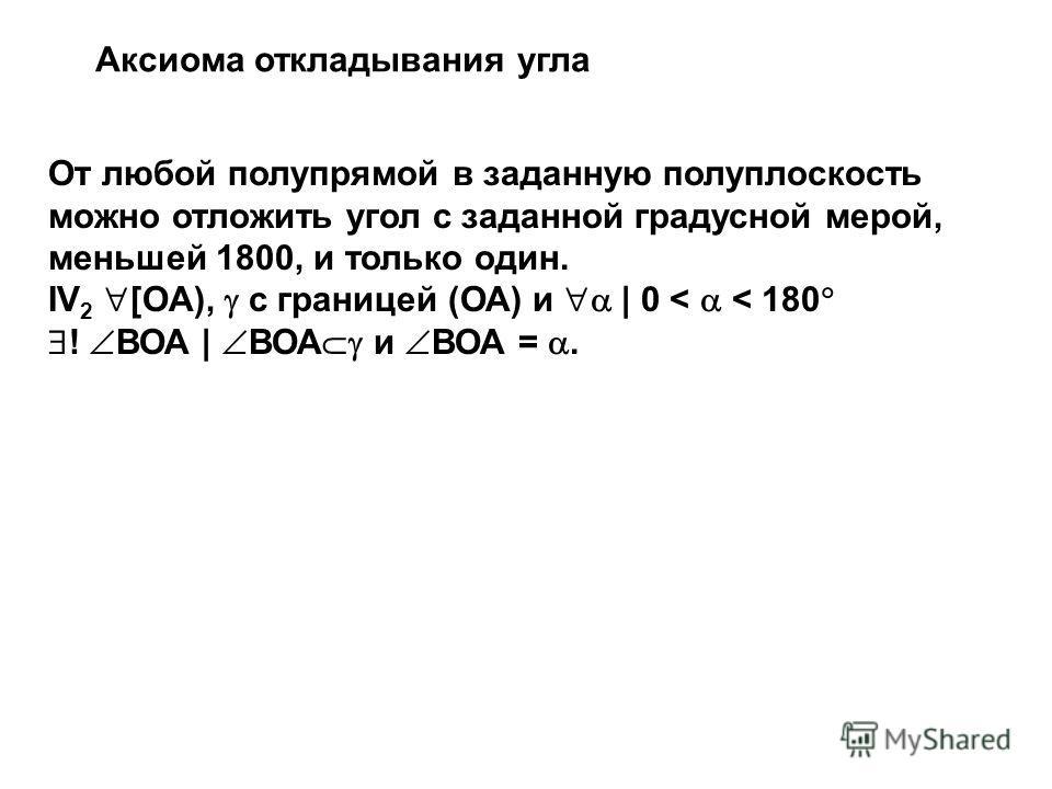 От любой полупрямой в заданную полуплоскость можно отложить угол с заданной градусной мерой, меньшей 1800, и только один. IV 2 [OA), с границей (ОА) и | 0 < < 180 ! ВОА | ВОА и ВОА =. Аксиома откладывания угла