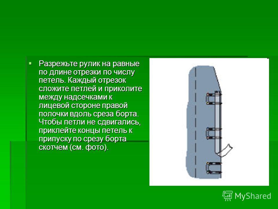 Разрежьте рулик на равные по длине отрезки по числу петель. Каждый отрезок сложите петлей и приколите между надсечками к лицевой стороне правой полочки вдоль среза борта. Чтобы петли не сдвигались, приклейте концы петель к припуску по срезу борта ско