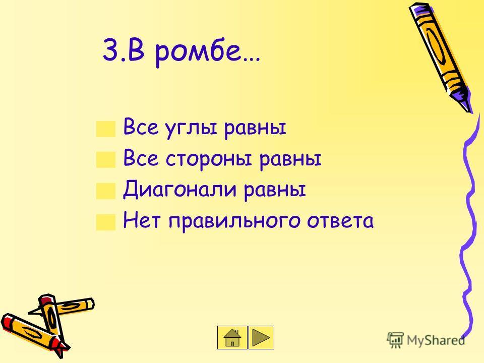 3.В ромбе… Все углы равны Все стороны равны Диагонали равны Нет правильного ответа