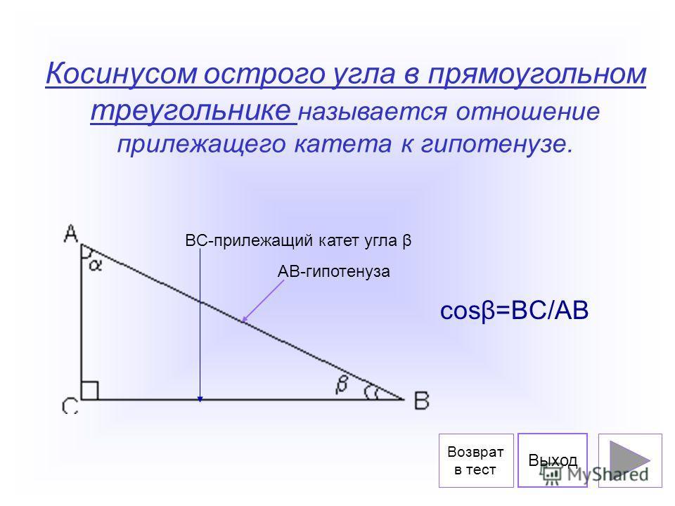 Косинусом острого угла в прямоугольном треугольнике называется отношение прилежащего катета к гипотенузе. BC-прилежащий катет угла β AB-гипотенуза cosβ=BC/AB Выход Возврат в тест