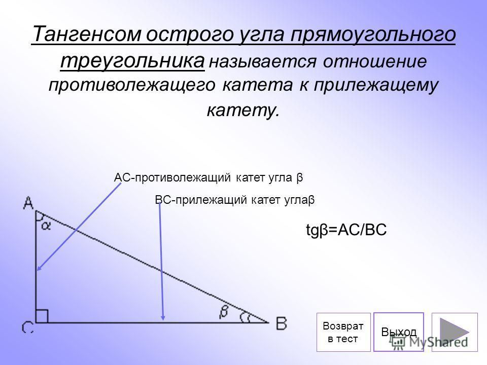 Тангенсом острого угла прямоугольного треугольника называется отношение противолежащего катета к прилежащему катету. AC-противолежащий катет угла β BC-прилежащий катет углаβ tgβ=AC/BC Выход Возврат в тест