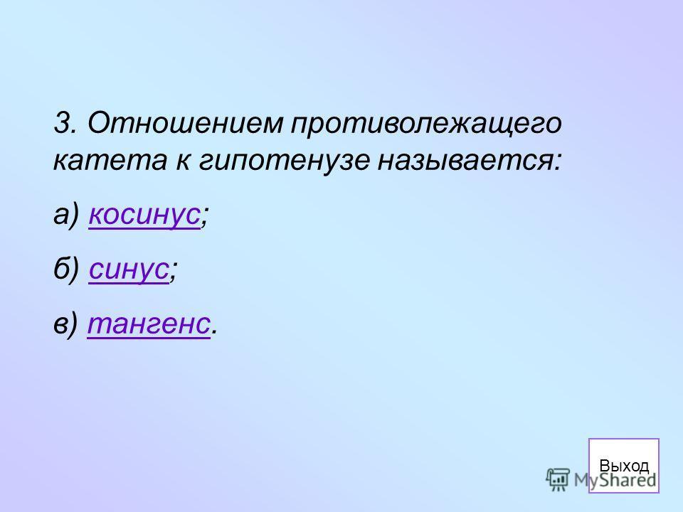 3. Отношением противолежащего катета к гипотенузе называется: а) косинус;косинус б) синус;синус в) тангенс.тангенс Выход